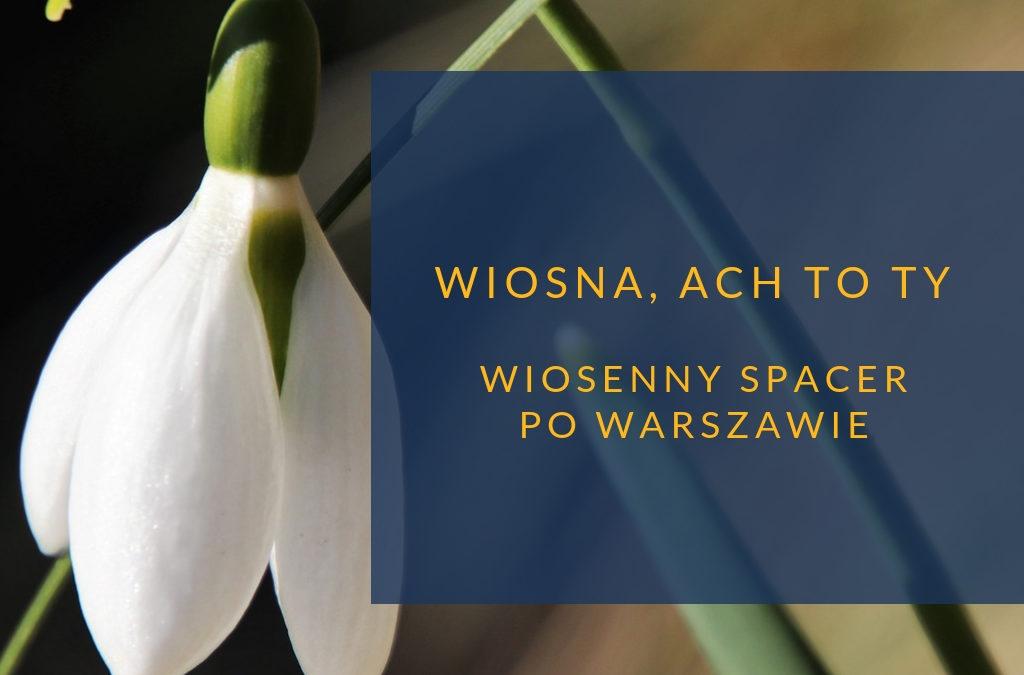 Wiosna, ach to Ty. Wiosenny spacer po Warszawie