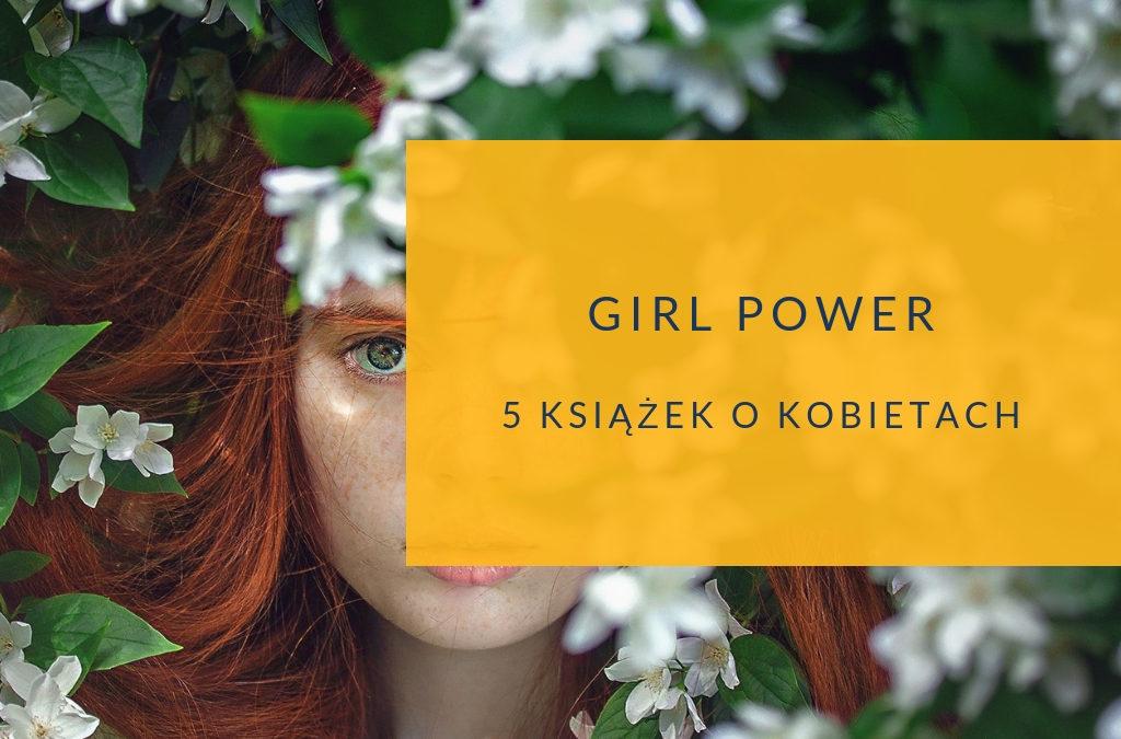 Girl power. 5 książek o kobietach