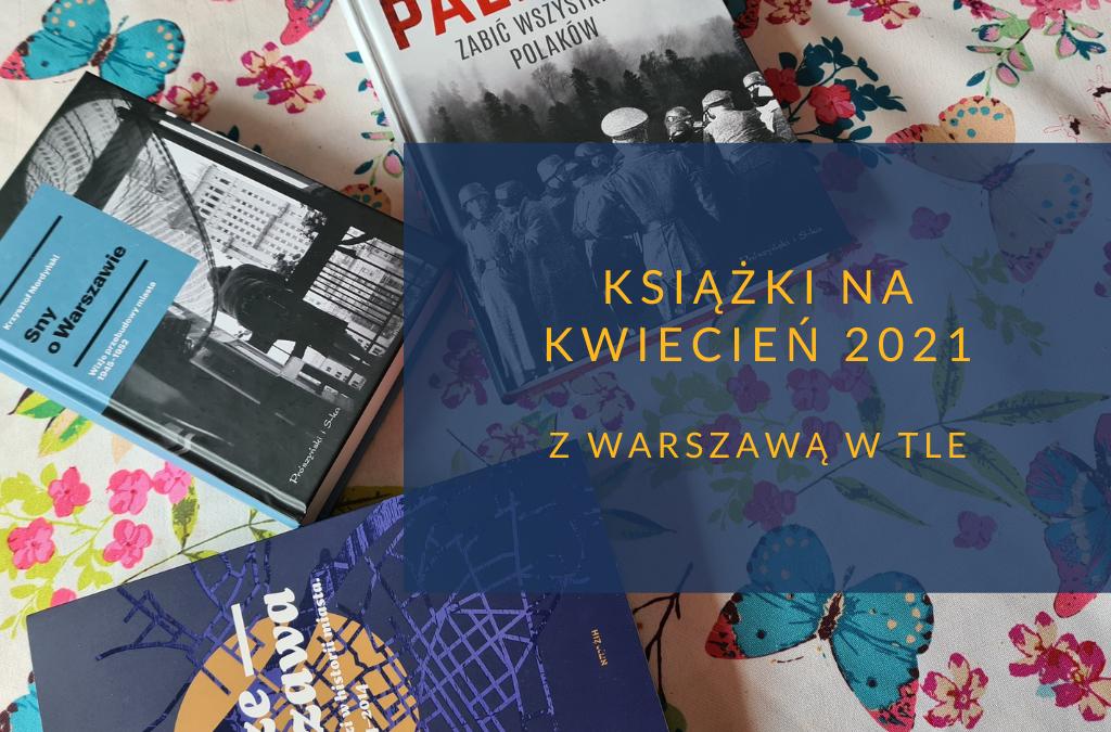 Książki na kwiecień 2021 z Warszawą w tle